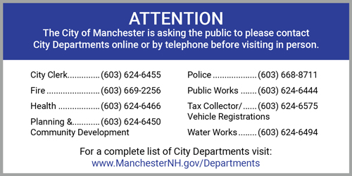 ATTENTION The City of Manchester is asking the public to please contact  City Departments online or by telephone before visiting in person.  For a complete list of City Departments visit:  www.ManchesterNH.gov/Departments