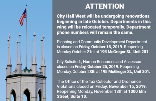 The West Wing of City Hall will be undergoing renovations, beginning in late October.  As a result, the departments within the West Wing will be relocating temporarily.  The departments' phone numbers will remain the same.  On Friday, October 18, 2019, the Planning & Community Development Department will be closed for the day.  The department will reopen on Monday, October 21st at 195 McGregor Street, Unit 201.  On Friday, October 25th, 2019, the City Solicitor's office, the Human Resources Department, and the Assessors will be closed for the day. The departments will all reopen on Monday, October 28th at 195 McGregor Street, Unit 201.  On Friday, November 15th, 2019, The Office of the Tax Collector and the Ordinance Violations Bureau will be closed for the day.  The departments will reopen on Monday, November 18th at 1000 Elm Street, Suite 10.  All departments will return to City Hall, West Wing sometime in the spring of 2020.